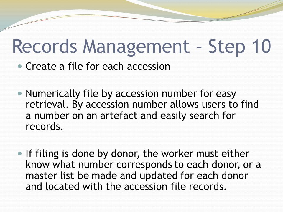 Records Management – Step 10 Create a file for each accession Numerically file by accession number for easy retrieval. By accession number allows user