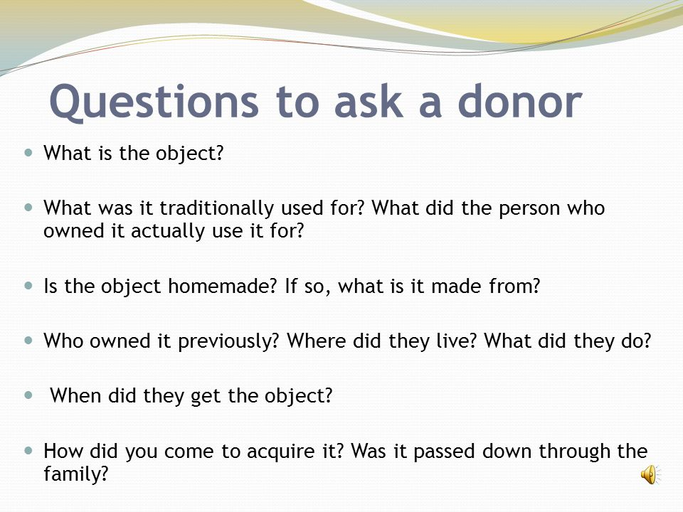 Questions to ask a donor What is the object? What was it traditionally used for? What did the person who owned it actually use it for? Is the object h