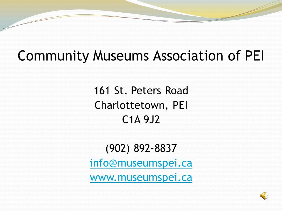 Community Museums Association of PEI 161 St. Peters Road Charlottetown, PEI C1A 9J2 (902) 892-8837 info@museumspei.ca www.museumspei.ca