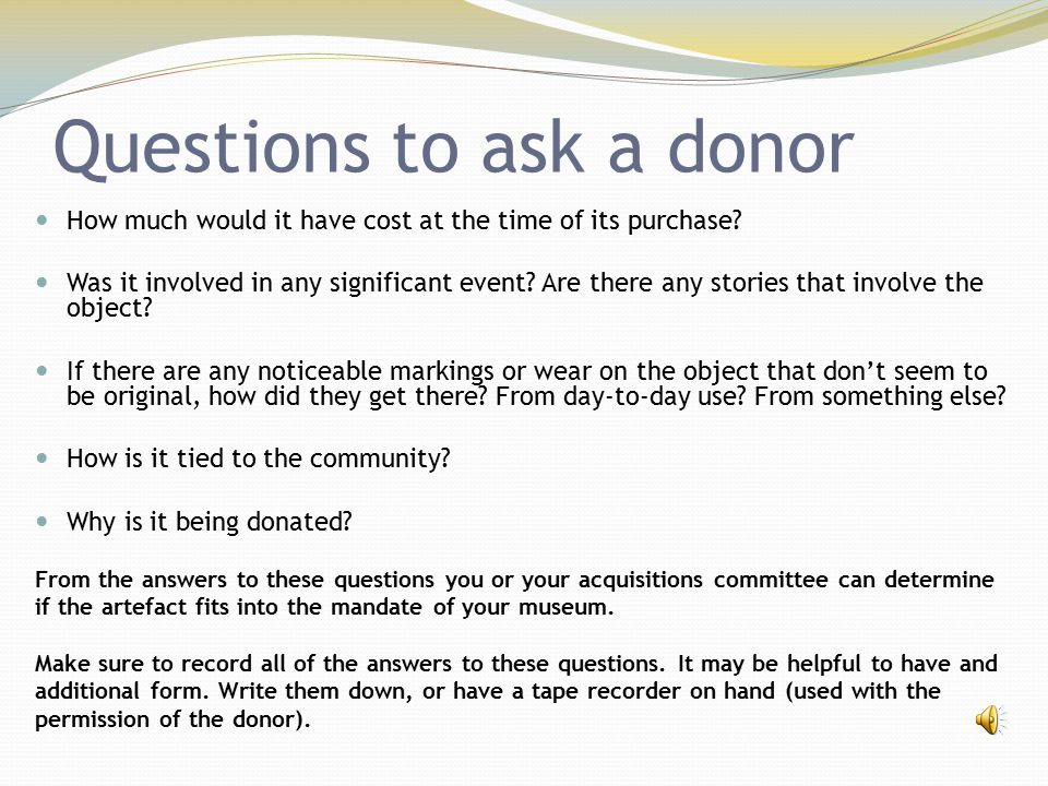 Questions to ask a donor How much would it have cost at the time of its purchase? Was it involved in any significant event? Are there any stories that