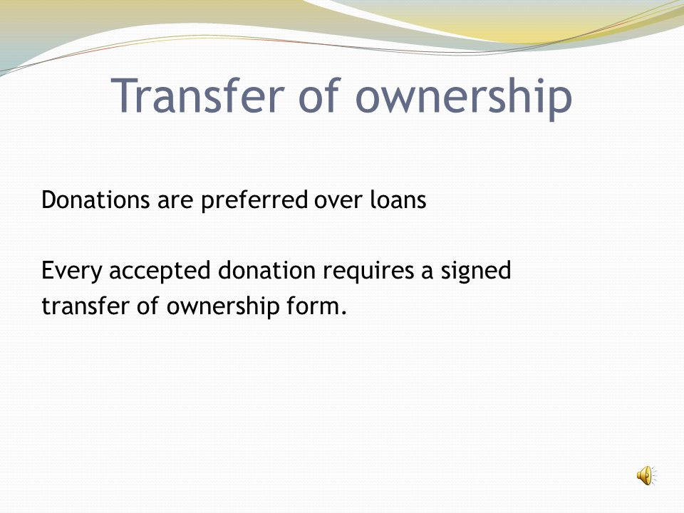Transfer of ownership Donations are preferred over loans Every accepted donation requires a signed transfer of ownership form.