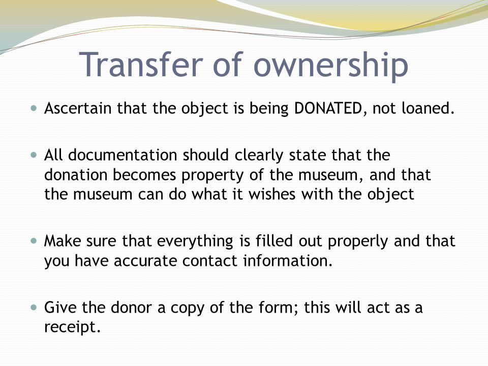 Transfer of ownership Ascertain that the object is being DONATED, not loaned. All documentation should clearly state that the donation becomes propert