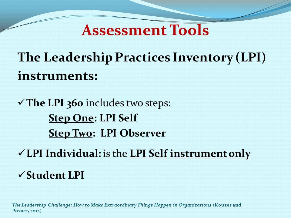 Assessment Tools The Leadership Practices Inventory (LPI) instruments: The LPI 360 includes two steps: Step One: LPI Self Step Two: LPI Observer LPI I