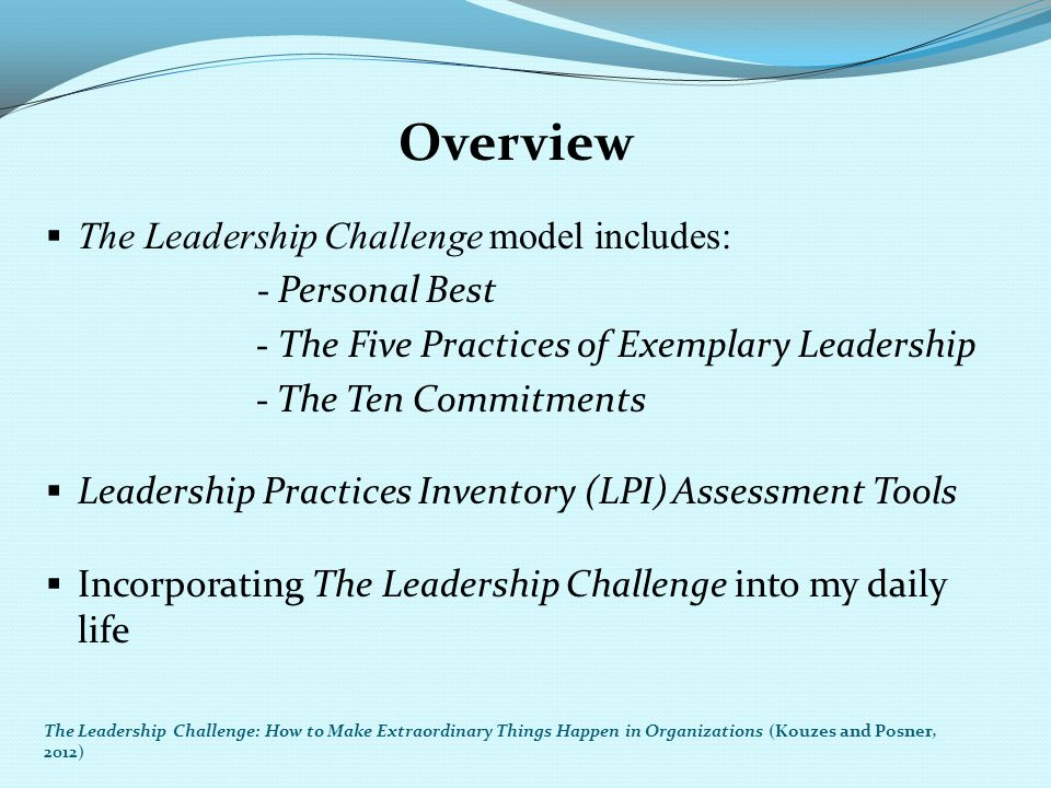 Overview  The Leadership Challenge model includes: - Personal Best - The Five Practices of Exemplary Leadership - The Ten Commitments  Leadership Pr