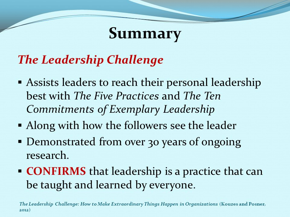 Summary The Leadership Challenge  Assists leaders to reach their personal leadership best with The Five Practices and The Ten Commitments of Exemplar