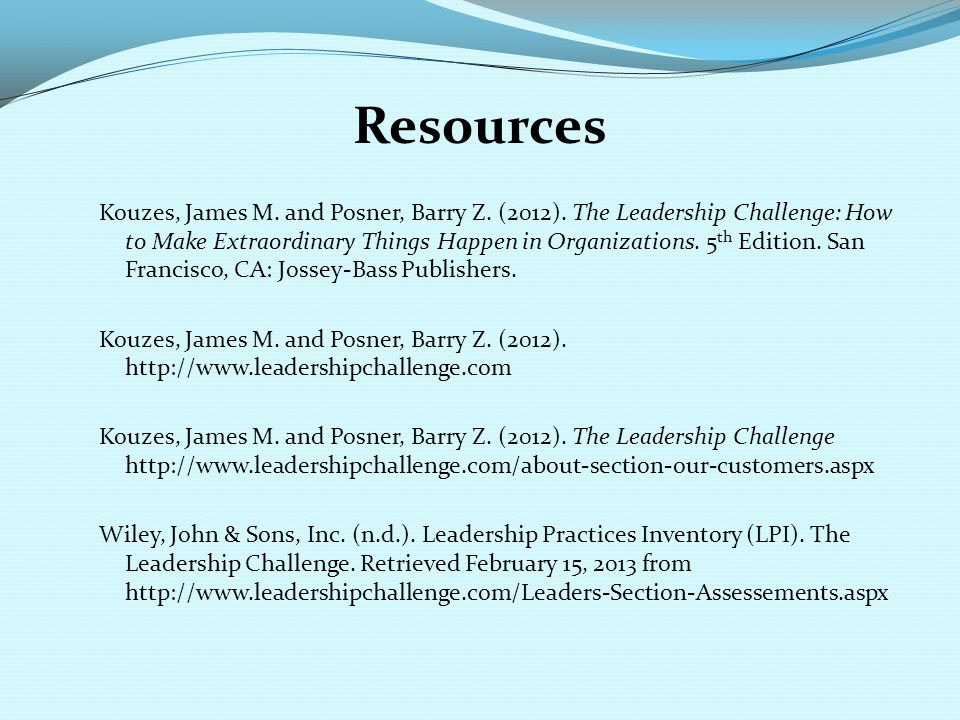 Resources Kouzes, James M. and Posner, Barry Z. (2012). The Leadership Challenge: How to Make Extraordinary Things Happen in Organizations. 5 th Editi