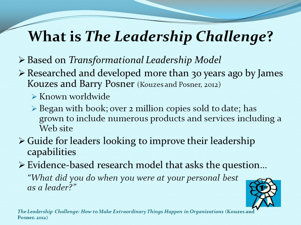 The Leadership Challenge First: Characteristics for the leader Second: Feedback from the followers Characteristics of Admired Leaders Checklist The Leadership Challenge: How to Make Extraordinary Things Happen in Organizations (Adapted from Kouzes and Posner, 2012)