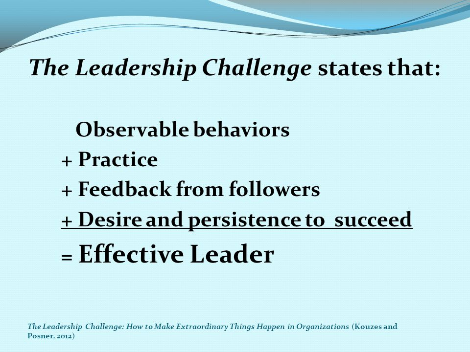 The Leadership Challenge states that: Observable behaviors + Practice + Feedback from followers + Desire and persistence to succeed = Effective Leader