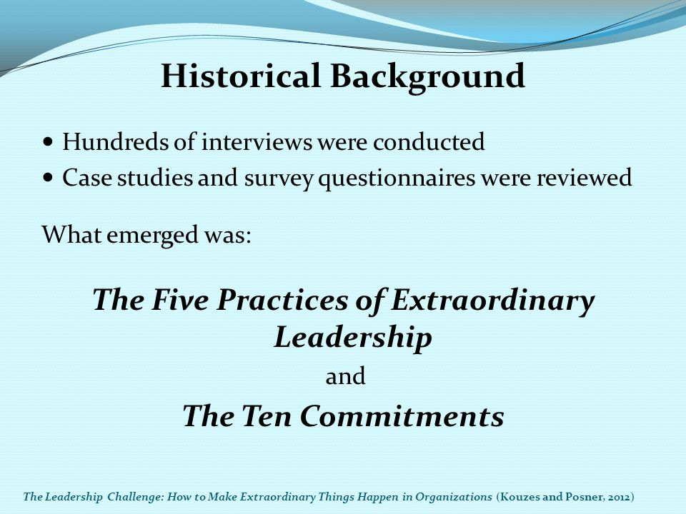 Historical Background Hundreds of interviews were conducted Case studies and survey questionnaires were reviewed What emerged was: The Five Practices