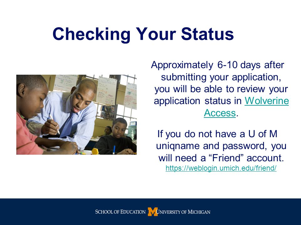 Checking Your Status Approximately 6-10 days after submitting your application, you will be able to review your application status in Wolverine Access.Wolverine Access If you do not have a U of M uniqname and password, you will need a Friend account.