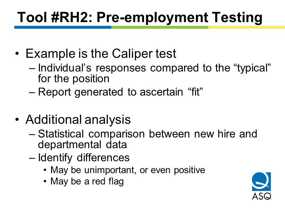 Tool #RH2: Pre-employment Testing Example is the Caliper test –Individual's responses compared to the typical for the position –Report generated to ascertain fit Additional analysis –Statistical comparison between new hire and departmental data –Identify differences May be unimportant, or even positive May be a red flag