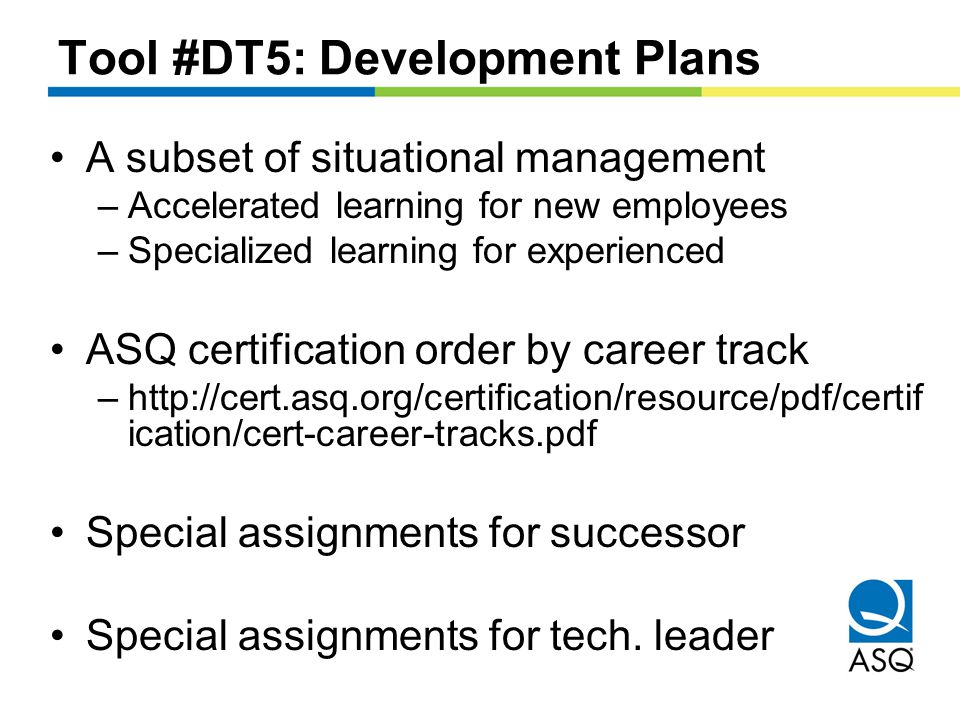 Tool #DT5: Development Plans A subset of situational management –Accelerated learning for new employees –Specialized learning for experienced ASQ certification order by career track –http://cert.asq.org/certification/resource/pdf/certif ication/cert-career-tracks.pdf Special assignments for successor Special assignments for tech.