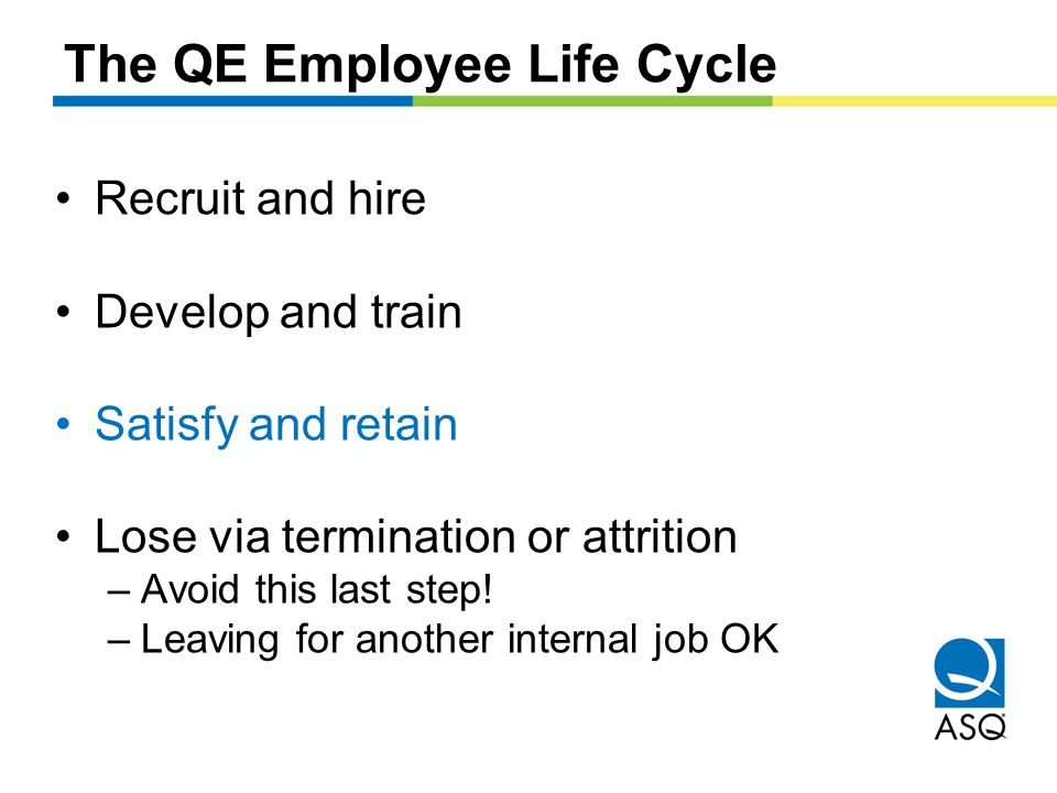 The QE Employee Life Cycle Recruit and hire Develop and train Satisfy and retain Lose via termination or attrition –Avoid this last step.