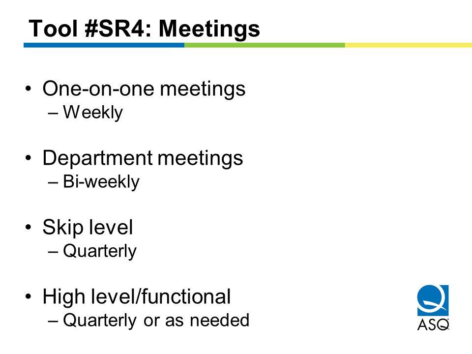 Tool #SR4: Meetings One-on-one meetings –Weekly Department meetings –Bi-weekly Skip level –Quarterly High level/functional –Quarterly or as needed