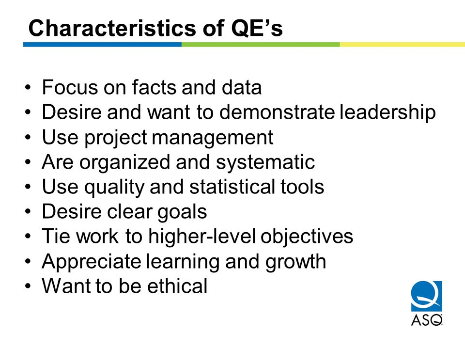 Characteristics of QE's Focus on facts and data Desire and want to demonstrate leadership Use project management Are organized and systematic Use quality and statistical tools Desire clear goals Tie work to higher-level objectives Appreciate learning and growth Want to be ethical
