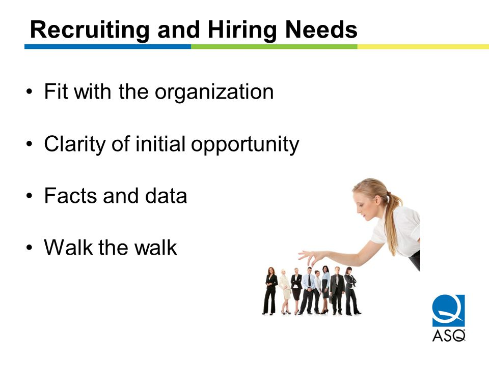 Recruiting and Hiring Needs Fit with the organization Clarity of initial opportunity Facts and data Walk the walk