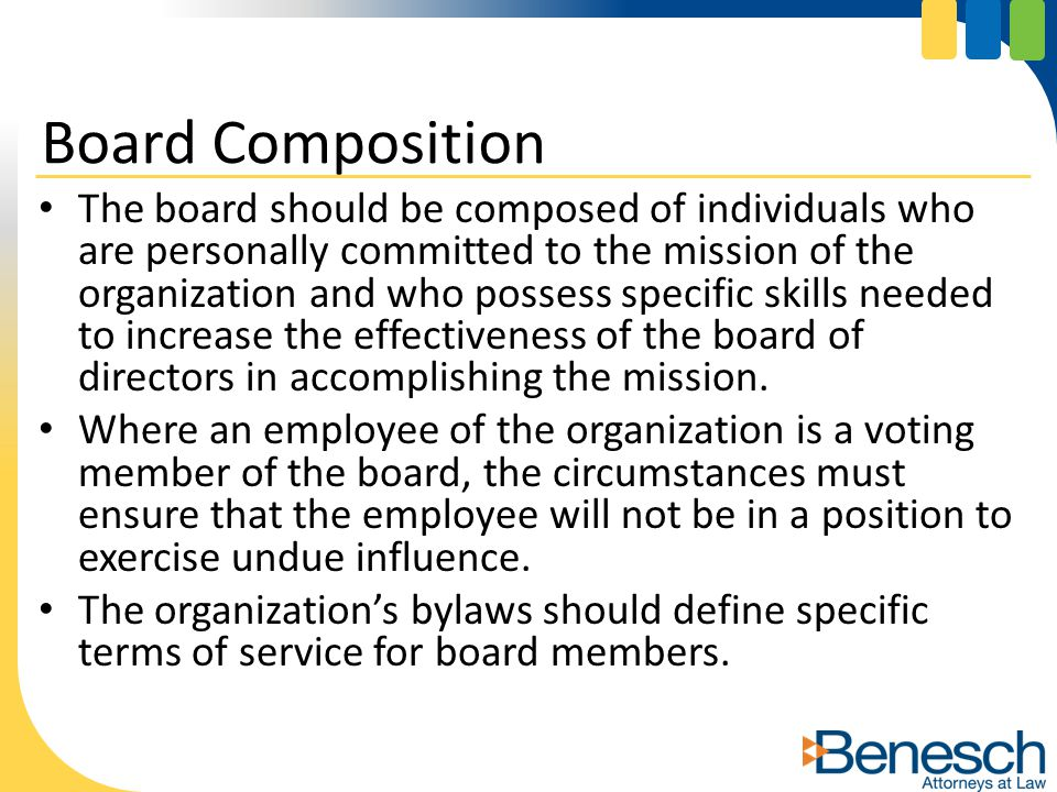 The board should be composed of individuals who are personally committed to the mission of the organization and who possess specific skills needed to increase the effectiveness of the board of directors in accomplishing the mission.