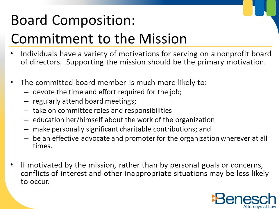 Individuals have a variety of motivations for serving on a nonprofit board of directors. Supporting the mission should be the primary motivation. The
