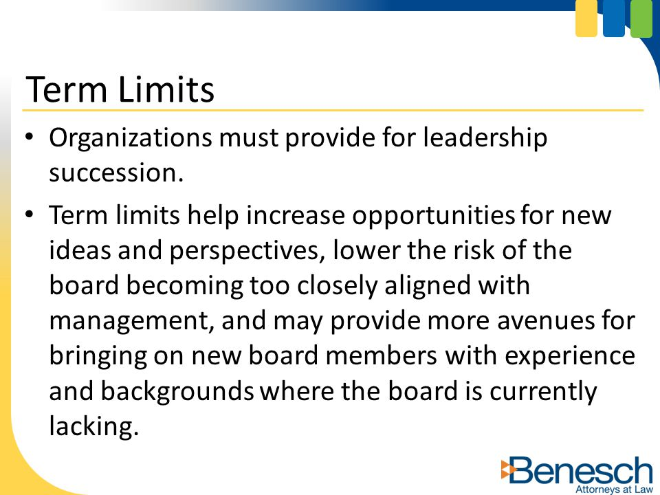 Organizations must provide for leadership succession. Term limits help increase opportunities for new ideas and perspectives, lower the risk of the bo