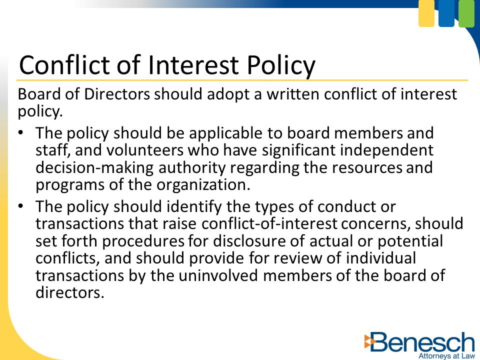 Board of Directors should adopt a written conflict of interest policy. The policy should be applicable to board members and staff, and volunteers who