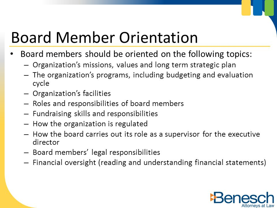 Board members should be oriented on the following topics: – Organization's missions, values and long term strategic plan – The organization's programs, including budgeting and evaluation cycle – Organization's facilities – Roles and responsibilities of board members – Fundraising skills and responsibilities – How the organization is regulated – How the board carries out its role as a supervisor for the executive director – Board members' legal responsibilities – Financial oversight (reading and understanding financial statements) Board Member Orientation