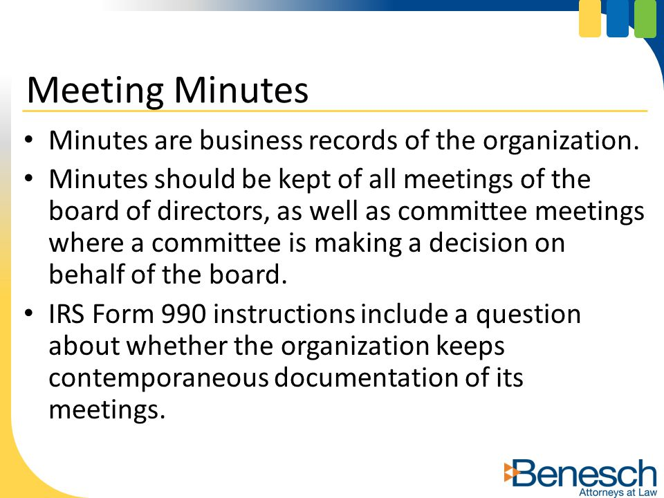 Minutes are business records of the organization. Minutes should be kept of all meetings of the board of directors, as well as committee meetings wher