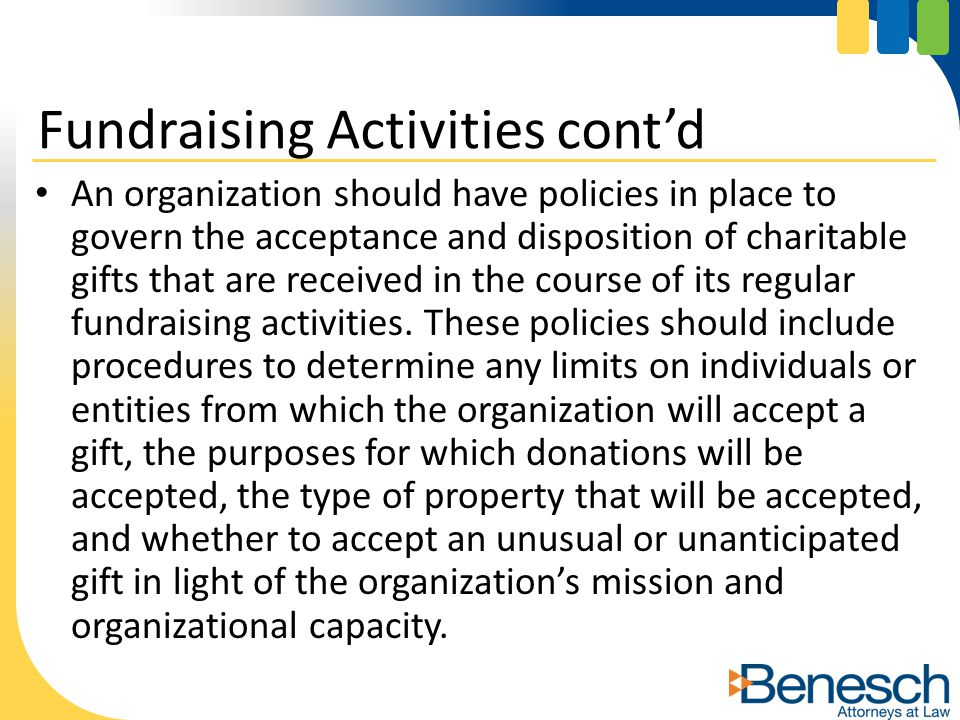 An organization should have policies in place to govern the acceptance and disposition of charitable gifts that are received in the course of its regular fundraising activities.