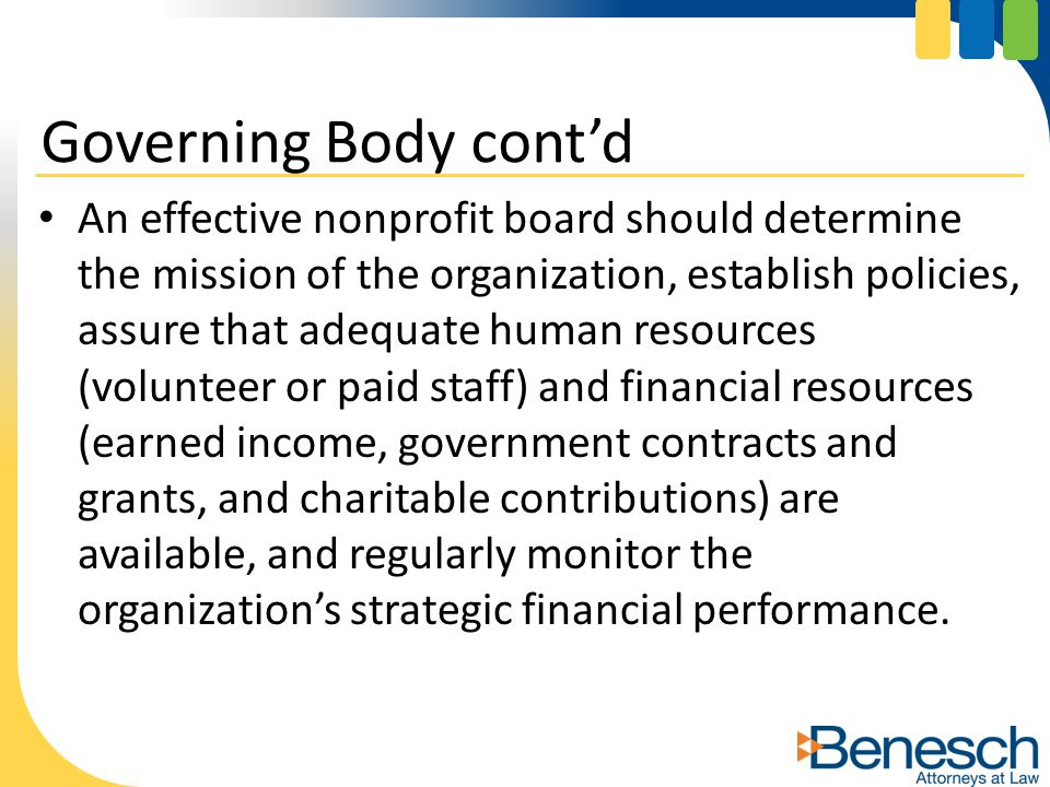 An effective nonprofit board should determine the mission of the organization, establish policies, assure that adequate human resources (volunteer or paid staff) and financial resources (earned income, government contracts and grants, and charitable contributions) are available, and regularly monitor the organization's strategic financial performance.