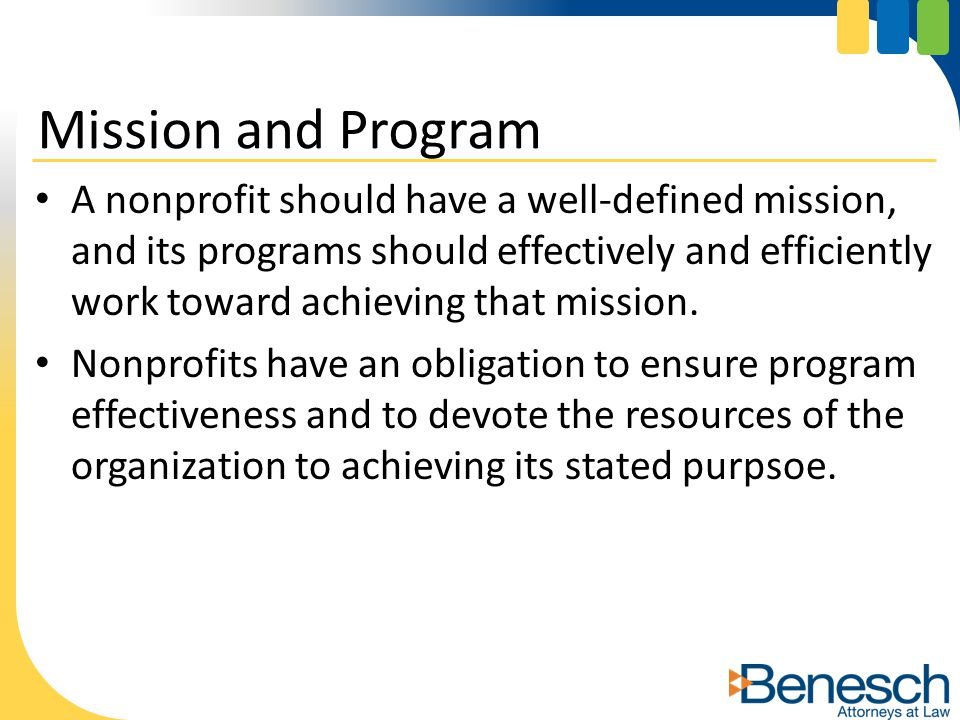 A nonprofit should have a well-defined mission, and its programs should effectively and efficiently work toward achieving that mission.