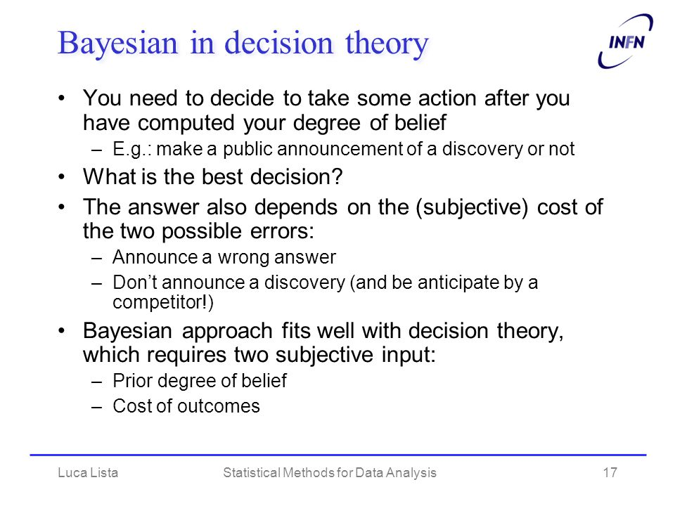 Luca ListaStatistical Methods for Data Analysis17 Bayesian in decision theory You need to decide to take some action after you have computed your degr
