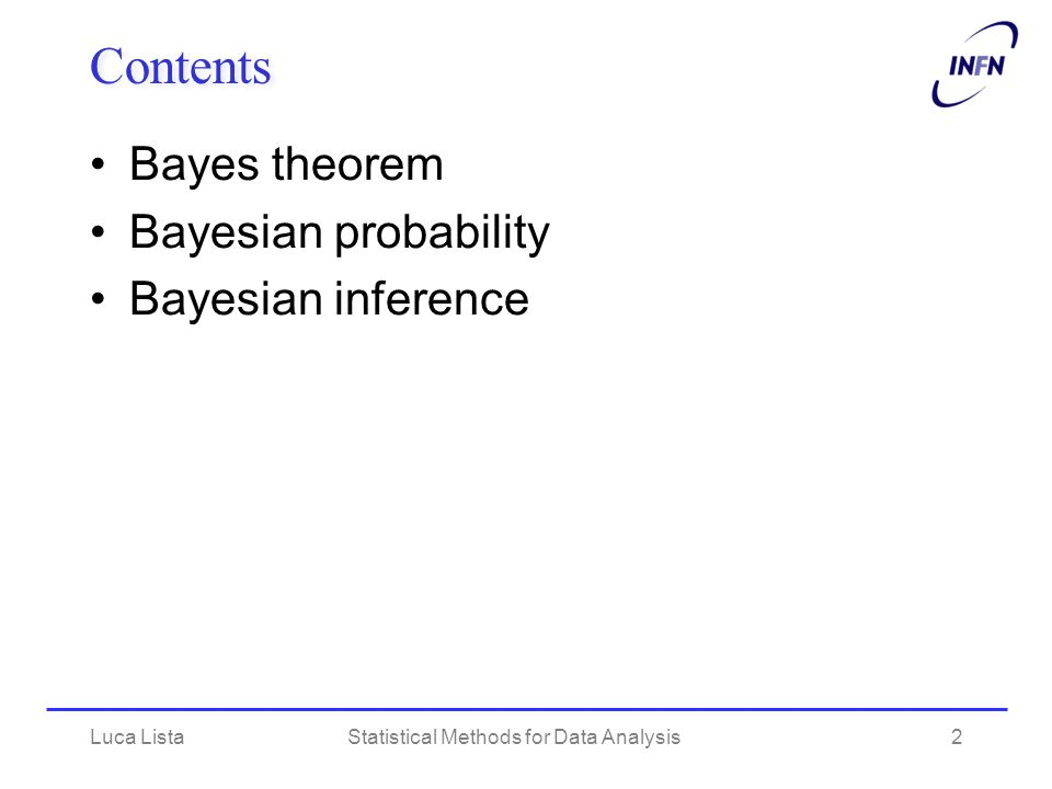 Luca ListaStatistical Methods for Data Analysis2 Contents Bayes theorem Bayesian probability Bayesian inference