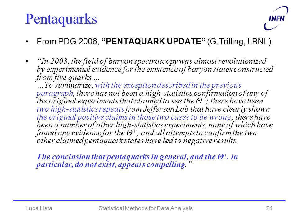 "Luca ListaStatistical Methods for Data Analysis24 Pentaquarks From PDG 2006, ""PENTAQUARK UPDATE"" (G.Trilling, LBNL) ""In 2003, the field of baryon spec"