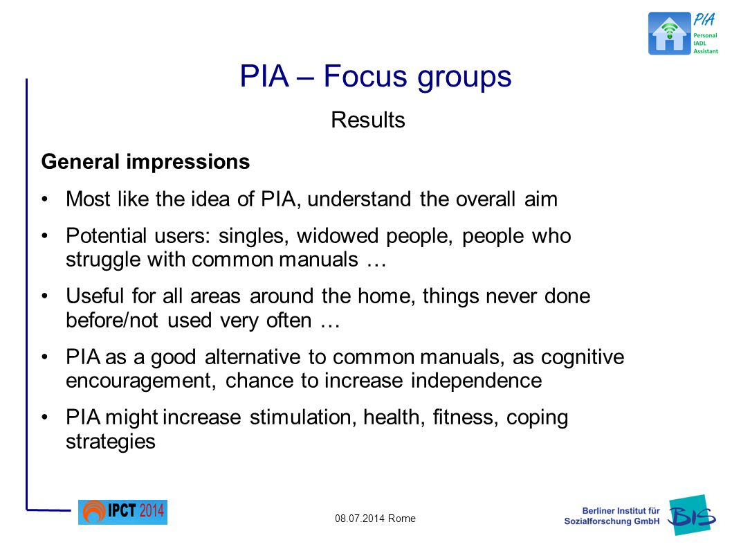 08.07.2014 Rome Results General impressions Most like the idea of PIA, understand the overall aim Potential users: singles, widowed people, people who