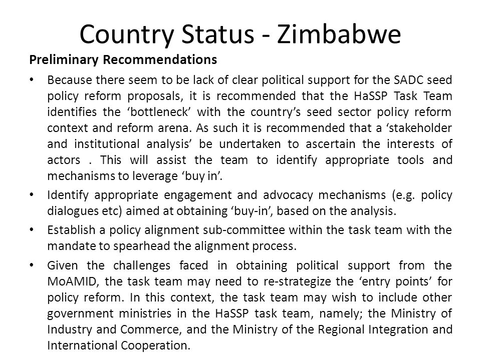 Country Status - Zimbabwe Preliminary Recommendations Because there seem to be lack of clear political support for the SADC seed policy reform proposals, it is recommended that the HaSSP Task Team identifies the 'bottleneck' with the country's seed sector policy reform context and reform arena.