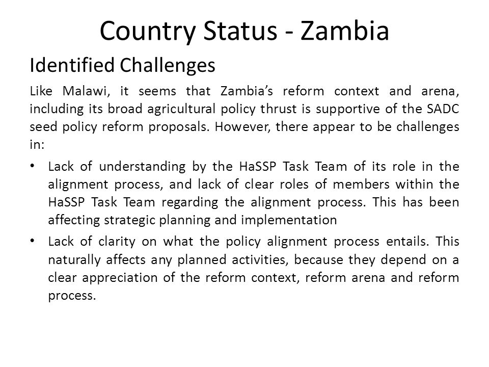Country Status - Zambia Preliminary Recommendations Although there appear to be general support for the SADC seed policy reform proposals in Zambia, it is recommended that a 'stakeholder and institutional assessment' be undertaken to ascertain the interests of actors and the institutional context of seed policy reforms in the country.