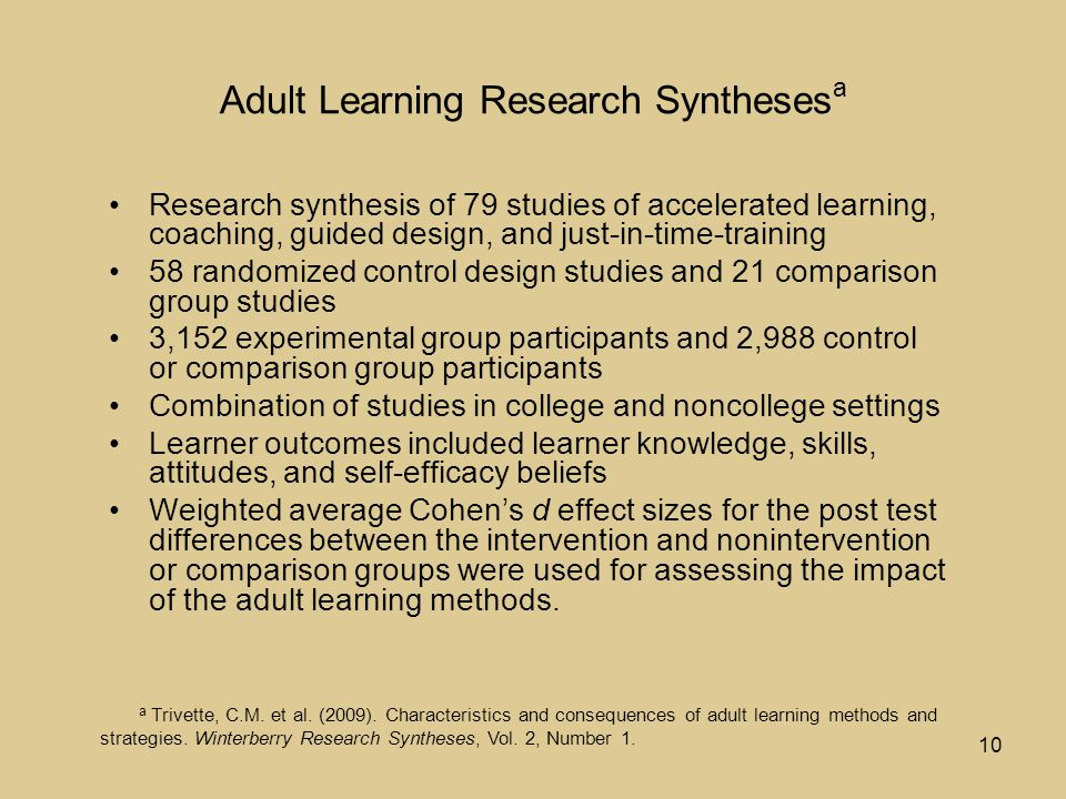 10 Adult Learning Research Syntheses a Research synthesis of 79 studies of accelerated learning, coaching, guided design, and just-in-time-training 58 randomized control design studies and 21 comparison group studies 3,152 experimental group participants and 2,988 control or comparison group participants Combination of studies in college and noncollege settings Learner outcomes included learner knowledge, skills, attitudes, and self-efficacy beliefs Weighted average Cohen's d effect sizes for the post test differences between the intervention and nonintervention or comparison groups were used for assessing the impact of the adult learning methods.