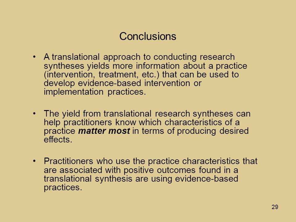 29 Conclusions A translational approach to conducting research syntheses yields more information about a practice (intervention, treatment, etc.) that can be used to develop evidence-based intervention or implementation practices.