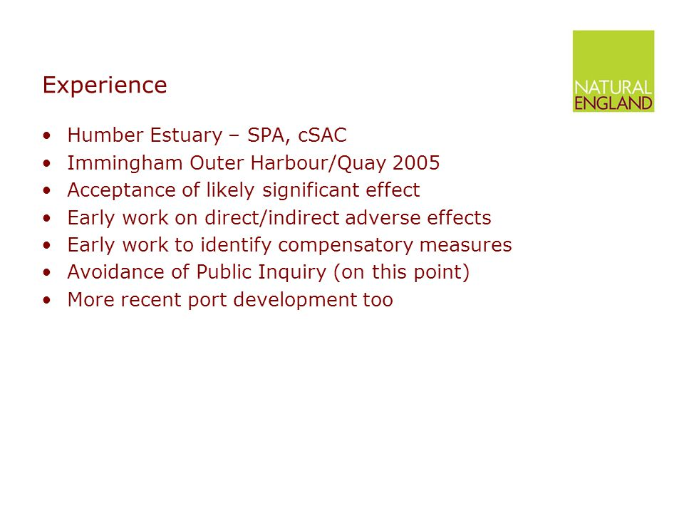 Experience Humber Estuary – SPA, cSAC Immingham Outer Harbour/Quay 2005 Acceptance of likely significant effect Early work on direct/indirect adverse effects Early work to identify compensatory measures Avoidance of Public Inquiry (on this point) More recent port development too