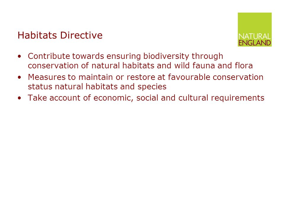 Habitats Directive Contribute towards ensuring biodiversity through conservation of natural habitats and wild fauna and flora Measures to maintain or restore at favourable conservation status natural habitats and species Take account of economic, social and cultural requirements
