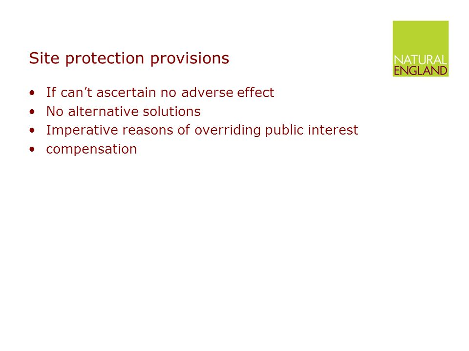 Site protection provisions Precautionary principle in law Ties hands of decision-maker Departure from previous balancing exercise Still some room for balancing any public interest in project against nature conservation interest Only where no alternatives, reasons are imperative and overriding and must compensate