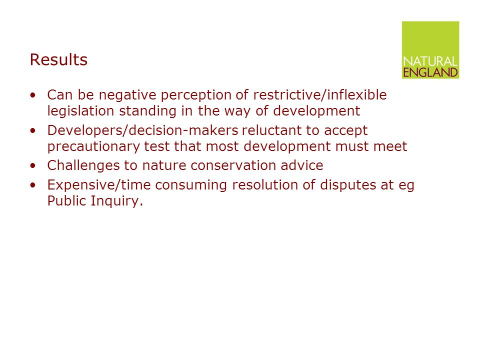 Results Can be negative perception of restrictive/inflexible legislation standing in the way of development Developers/decision-makers reluctant to accept precautionary test that most development must meet Challenges to nature conservation advice Expensive/time consuming resolution of disputes at eg Public Inquiry.