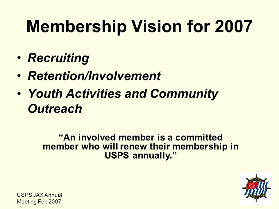 "USPS JAX Annual Meeting Feb 2007 2 Membership Vision for 2007 Recruiting Retention/Involvement Youth Activities and Community Outreach ""An involved me"