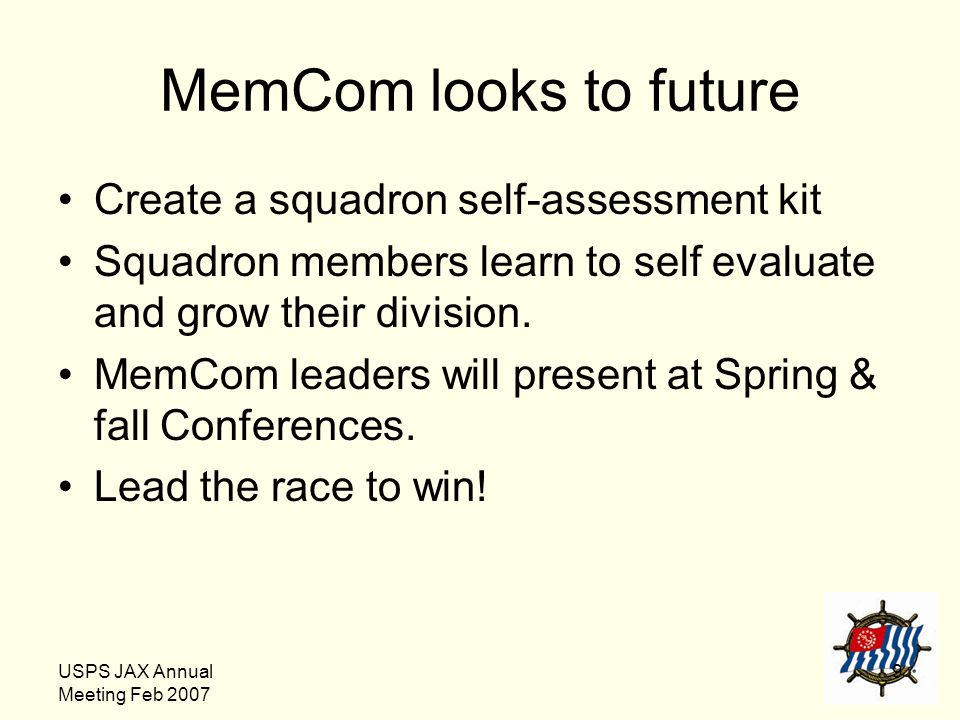 USPS JAX Annual Meeting Feb 2007 9 MemCom looks to future Create a squadron self-assessment kit Squadron members learn to self evaluate and grow their
