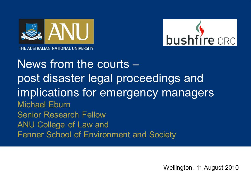 News from the courts – post disaster legal proceedings and implications for emergency managers Michael Eburn Senior Research Fellow ANU College of Law and Fenner School of Environment and Society Wellington, 11 August 2010