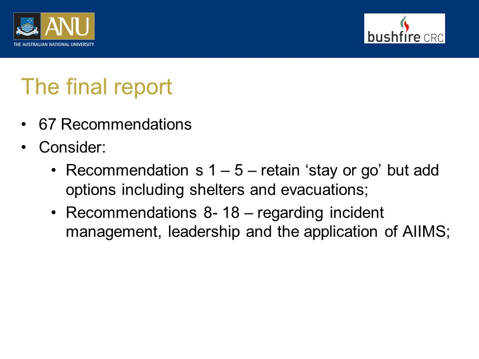 The final report 67 Recommendations Consider: Recommendation s 1 – 5 – retain 'stay or go' but add options including shelters and evacuations; Recommendations 8- 18 – regarding incident management, leadership and the application of AIIMS;
