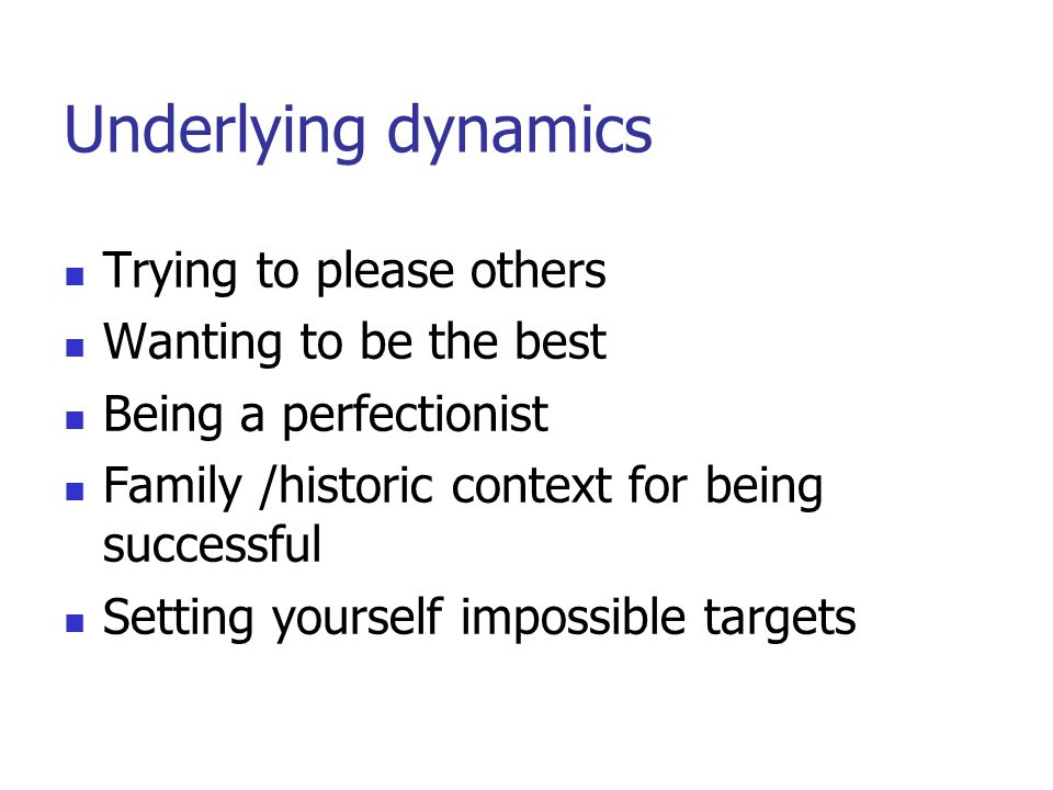 Underlying dynamics Trying to please others Wanting to be the best Being a perfectionist Family /historic context for being successful Setting yourself impossible targets