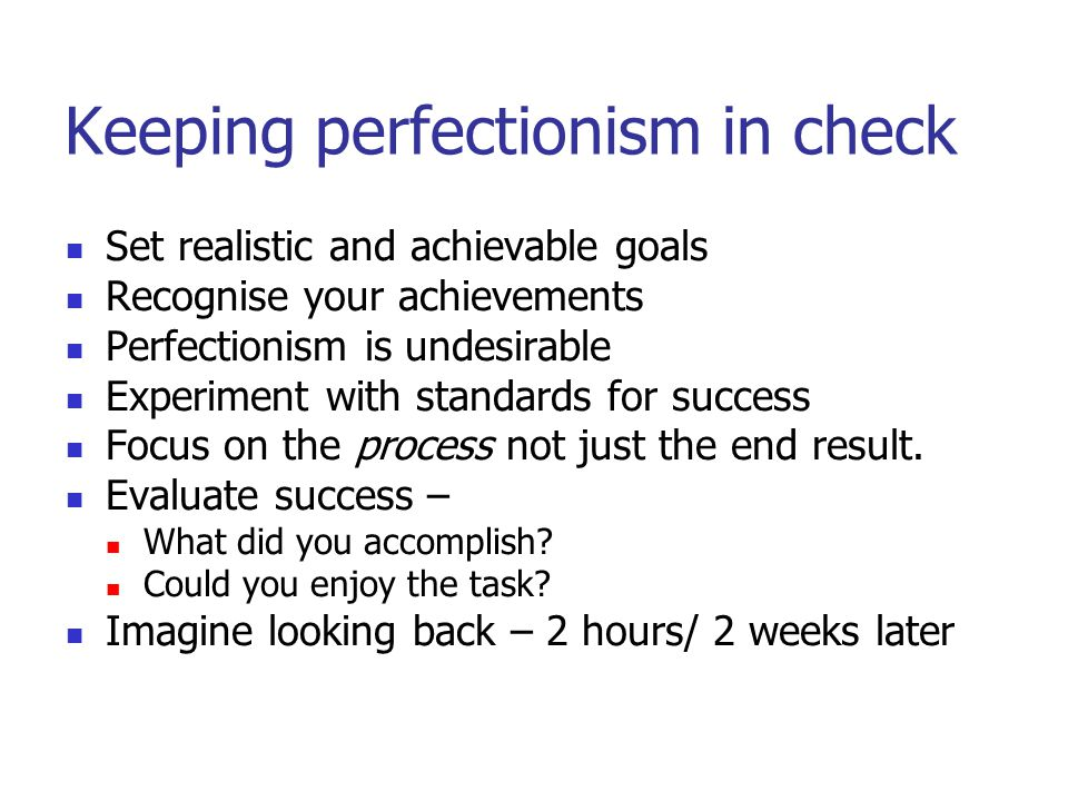 Keeping perfectionism in check Set realistic and achievable goals Recognise your achievements Perfectionism is undesirable Experiment with standards for success Focus on the process not just the end result.