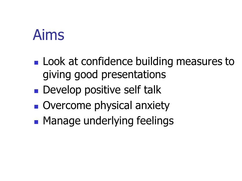 Aims Look at confidence building measures to giving good presentations Develop positive self talk Overcome physical anxiety Manage underlying feelings