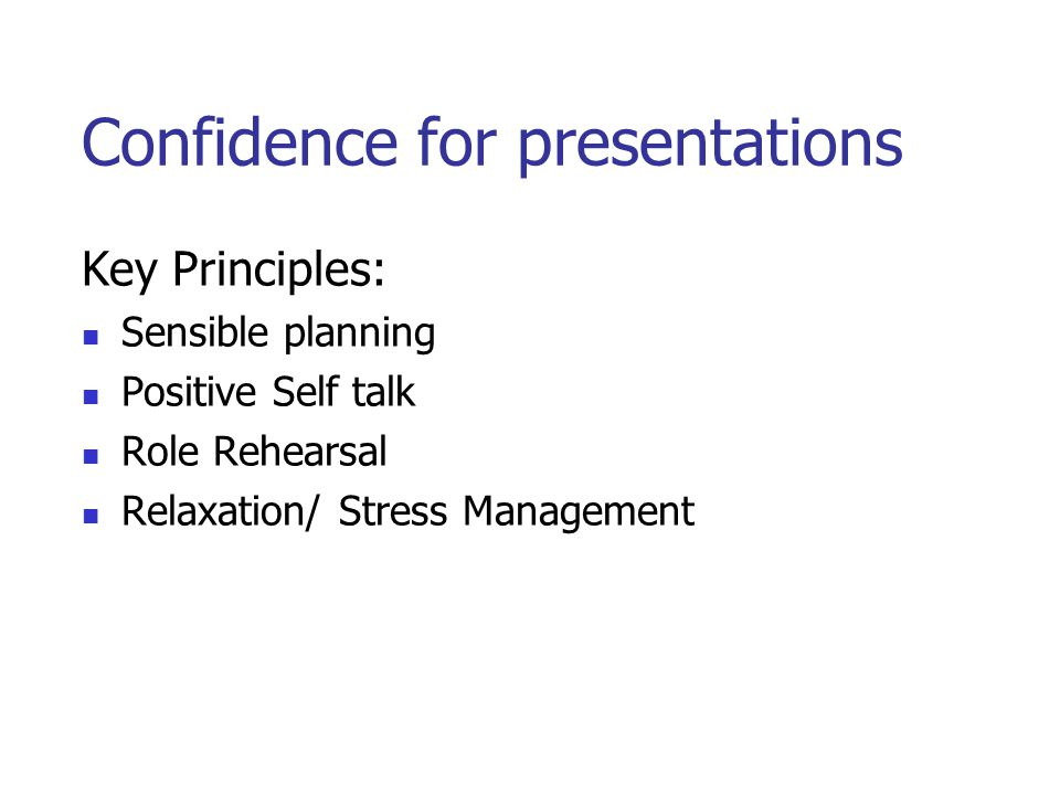 Confidence for presentations Key Principles: Sensible planning Positive Self talk Role Rehearsal Relaxation/ Stress Management
