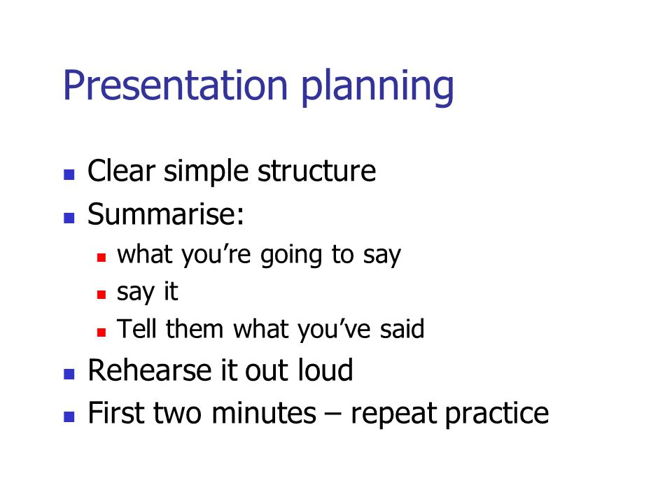 Presentation planning Clear simple structure Summarise: what you're going to say say it Tell them what you've said Rehearse it out loud First two minutes – repeat practice